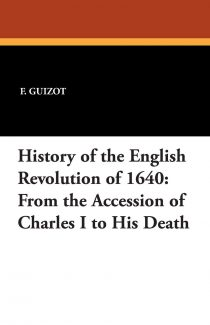 History of the English Revolution of 1640: From the Accession of Charles I to His Death
